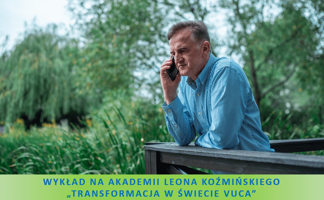 """Wykład na Akademii Leona Koźmińskiego """"Transformacja Lidera w świecie VUCA. O przywództwie, zarządzaniu przez dawanie przykładu i budowaniu relacji"""""""